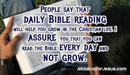 People say that  daily Bible reading  will help you grow in the Christian life. I  assure you that you can  read the Bible every day and  not grow.