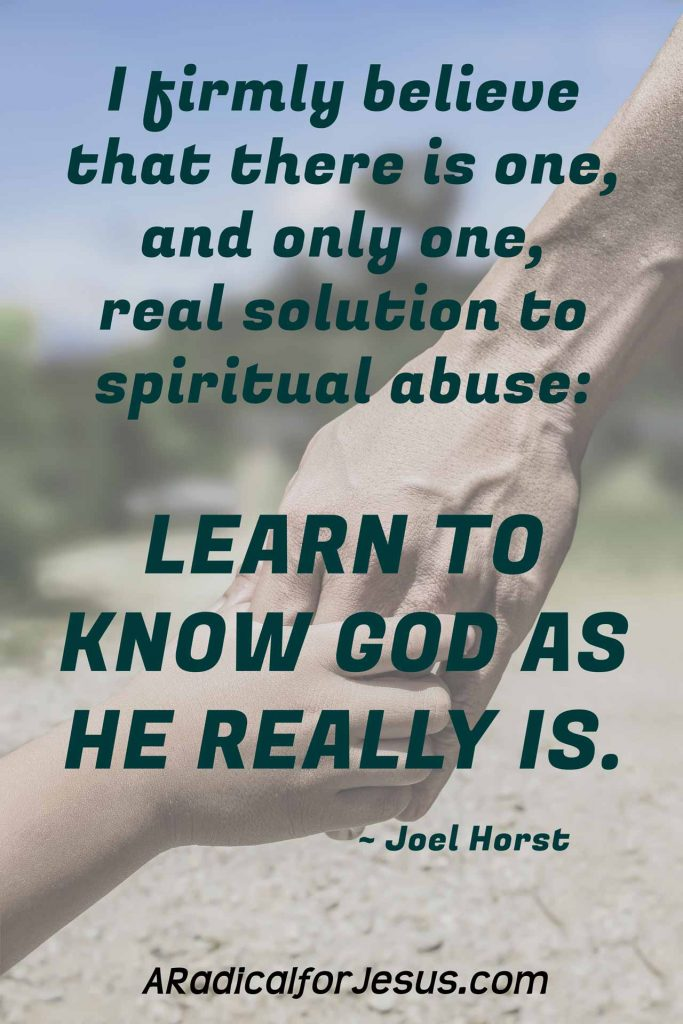 I firmly believe that there is one, and only one, real solution to spiritual abuse: learn to know God as He really is.