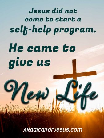 Jesus did not come to start a self-help program. He came to give us new life.