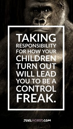 Taking responsibility for how your children turn out will lead you to be a control freak